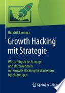 Growth Hacking mit Strategie  : Wie erfolgreiche Startups und Unternehmen mit Growth Hacking ihr Wachstum beschleunigen