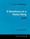 Ludwig Van Beethoven   6 Variations on a Swiss Song   WoO 64   A Score for Solo Piano