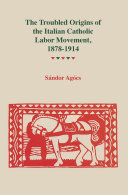 The Troubled Origins of the Italian Catholic Labor Movement, 1878–1914