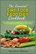 The Essential Sirt Food Diet Cookbook  How to Burn Fat Quickly and Easily with the Best Collection of Sirt Food Recipes That Even Celebrities Love to