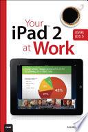 Your iPad 2 at Work (covers iPad 2 running iOS 5)