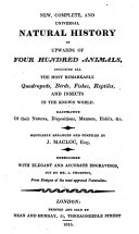 New  Complete  and Universal Natural History of Upwards of Four Hundred Animals  Including All the Most Remarkable Quadrupeds  Birds  Fishes  Reptiles  and Insects  in the Known World