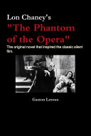 Lon Chaney s  The Phantom of the Opera   The Original Novel that Inspired the Classic Silent Film