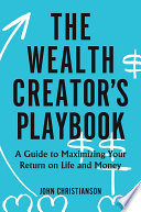 The Wealth Creator s Playbook  A Guide to Maximizing Your Return on Life and Money