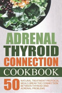 Adrenal Thyroid Connection Cookbook  50 Natural Treatment Protocol Meals Break the Connection Between Thyroid and Adrenal Problems