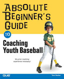 Absolute Beginner s Guide to Coaching Youth Baseball