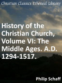 History of the Christian Church, Volume VI: The Middle Ages. A.D. 1294-1517.