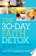 """The 30-Day Faith Detox: Renew Your Mind, Cleanse Your Body, Heal Your Spirit"" by Laura Harris Smith"