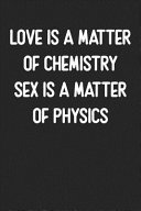 Love Is a Matter of Chemistry Sex Is a Matter of Physics