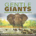 Gentle Giants - Edutaining Facts about the Elephants - Animal Book for Toddlers | Children's Elephant Books