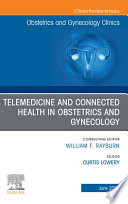 Telemedicine and Connected Health in Obstetrics and Gynecology An Issue of Obstetrics and Gynecology Clinics E Book