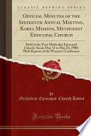 Official Minutes of the Sixteenth Annual Meeting, Korea Mission, Methodist Episcopal Church  : Held at the First Methodist Episcopal Church, Seoul, May 13 to May 24, 1900; With Reports of the Woman's Conference (Classic Reprint)