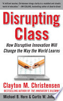 Disrupting Class  How Disruptive Innovation Will Change the Way the World Learns