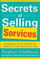 Secrets of Selling Services  Everything You Need to Sell What Your Customer Can   t See   from Pitch to Close
