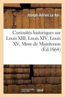 Curiosites Historiques Sur Louis XIII, Louis XIV, Louis XV, Mme de Maintenon