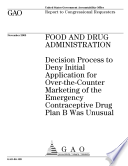 Food and Drug Administration decision process to deny initial application for overthecounter marketing of the emergency contraceptive drug Plan B was unusual : report to congressional requesters.