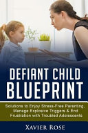 Defiant Child Blueprint Solutions To Enjoy Stress Free Parenting Manage Explosive Triggers End Frustration With Troubled Adolescents
