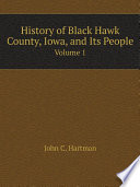 History of Black Hawk County  Iowa  and Its People