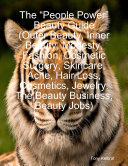 """The """"People Power"""" Beauty Guide (Outer Beauty, Inner Beauty, Modesty, Fashion, Cosmetic Surgery, Skincare, Acne, Hair Loss, Cosmetics, Jewelry: The Beauty Business, Beauty Jobs)"""