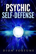 Psychic self-defense: The Classic Instruction Manual for Protecting Yourself Against Paranormal Attack Pdf/ePub eBook