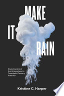 Make It Rain  : State Control of the Atmosphere in Twentieth-Century America