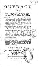 Ouvrage sur l'apocalypse, où l'on démontre que la plus grande partie des prédictions qu'elle contient, ont été accomplies dans les grands événemens arrivés depuis qu'elle a été révélée à S. Jean, ...