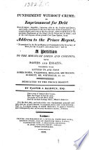 Punishment without Crime  or Imprisonment for Debt proved unjust     in an address to the Prince Regent     and in a petition to the Houses of Lords and Commons  with notes and essays  together with letters to and from Lords Moira  Folkstone  etc Book