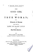 The Good Girl and True Woman  Or  Elements of Success Drawn from the Life of Mary Lyon and Other Similar Characters Book