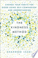 """""""The Kindness Method: Change Your Habits for Good Using Self-Compassion and Understanding"""" by Shahroo Izadi"""