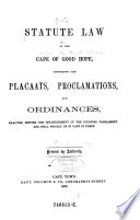 Statute Law of the Cape of Good Hope, Comprising the Placaats, Proclamations and Ordinances, Enacted Before the Establishment of the Colonial Parliament and Still Wholly Or in Part in Force