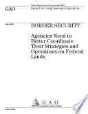 Border Security Agencies Need To Better Coordinate Their Strategies And Operations On Federal Lands Report To Congressional Requesters