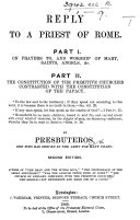 Reply to a Priest of Rome. Part I. On prayers to, and worship of Mary, Saints, Angels, &c. Part II. The constitution of the Primitive Churches contrasted with the constitution of the Papacy. By Presbuteros ... Second edition