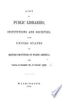 List of Public Libraries  institutions  and societies in the United States  and British provinces of North America  From    Manual of Libraries     etc   by W  J  Rhees