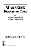 Managing Your City Or Town, Or, A Reference Guide for the New Public Official