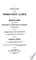 A Compilation Of The Insolvent Laws Of Maryland Together With The Decisions Of The Court Of Appeals Of Maryland And Of The Supreme Court Of The United States On The Subject Of Insolvency By A Member Of The Baltimore Bar