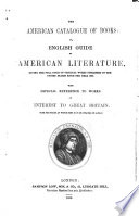 The American Catalogue Of Books Or English Guide To American Literature Giving The Full Titles Of Original Works Published In The United States Since The Year 1800 With Especial Reference To Works Of Interest To Great Britain With The Prices At Which They May Be Obtained In London