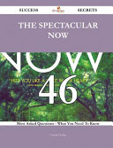 The Spectacular Now 46 Success Secrets   46 Most Asked Questions on the Spectacular Now   What You Need to Know Book PDF