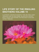 Life Story Of The Ringling Brothers Illustrated Humorous Incidents Thrilling Trials Many Hardships And Ups And Downs Telling How The Boys Built