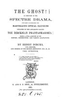 The Ghost! as Produced in the Spectre Drama, Popularly Illustrating the Marvellous Optical Illusions Obtained by the Apparatus Called the Dircksian Phantasmagoria: Being a Full Account of Its History, Etc