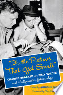 """""""It's the Pictures That Got Small""""  : Charles Brackett on Billy Wilder and Hollywood's Golden Age"""