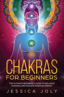 Chakras for Beginners: The Ultimate Beginner's Guide to Balance Chakras and Radiate Positive Energy