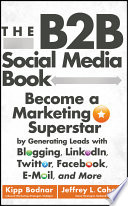 """The B2B Social Media Book: Become a Marketing Superstar by Generating Leads with Blogging, LinkedIn, Twitter, Facebook, Email, and More"" by Kipp Bodnar, Jeffrey L. Cohen"