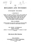 The Moulders and Founders  Pocket Guide  a treatise on moulding and founding     With an appendix  containing receipts for alloys     also tables on the strength and other qualities of cast Metals