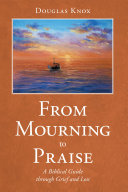 From Mourning to Praise: A Biblical Guide Through Grief and Loss