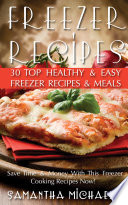 Freezer Recipes  30 Top Healthy   Easy Freezer Recipes   Meals Revealed   Save Time   Money With This Freezer Cooking Recipes Now   Book