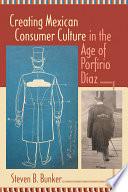 Creating Mexican Consumer Culture in the Age of Porfirio Díaz