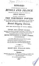Remarks on the Probable Conduct of Russia and France towards this Country  also on the necessity of Great Britain becoming independant of the Northern Powers for her maritime supplies  and recommending     the encouragement of the British shipping interest  and the cultivation of naval stores in Upper and Lower Canada  etc