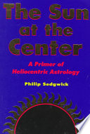 The Sun at the Center  : A Primer on Heliocentric Astrology