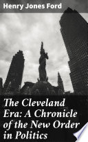 The Cleveland Era  A Chronicle of the New Order in Politics