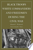 Black Troops White Commanders And Freedmen During The Civil War